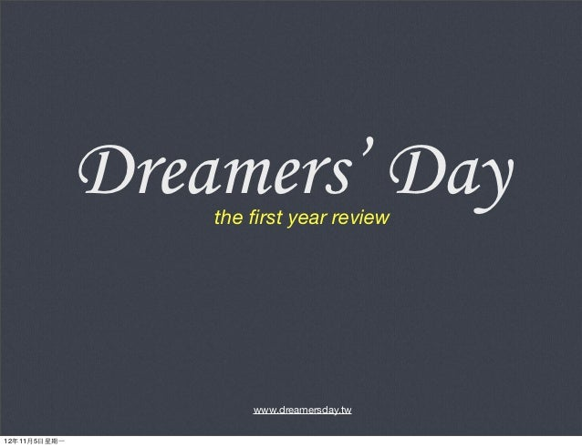 Dreamers' Day                    the first year review                        www.dreamersday.tw12年11月5⽇日星期⼀一