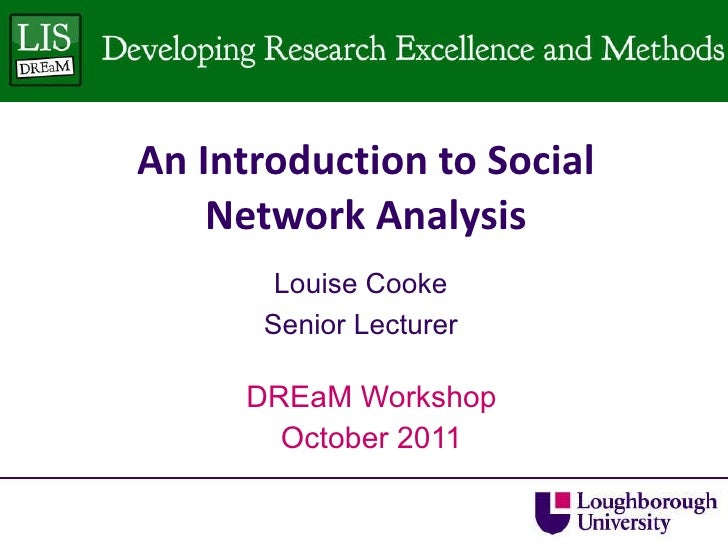 An Introduction to Social Network Analysis DREaM Workshop October 2011 Louise Cooke Senior Lecturer