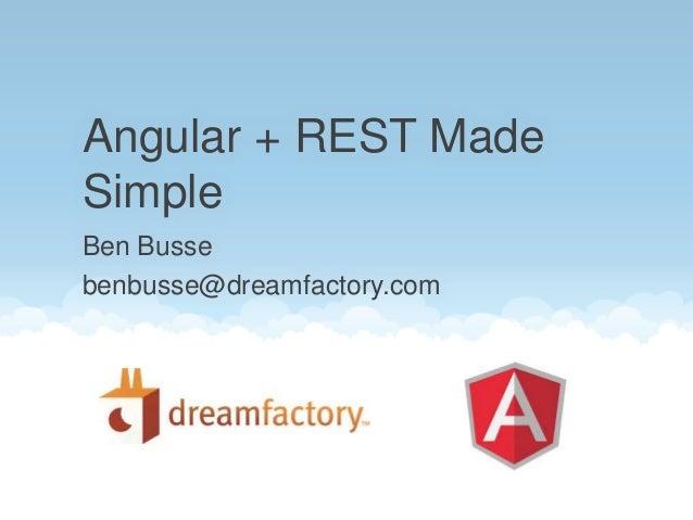Ben Busse benbusse@dreamfactory.com Angular + REST Made Simple