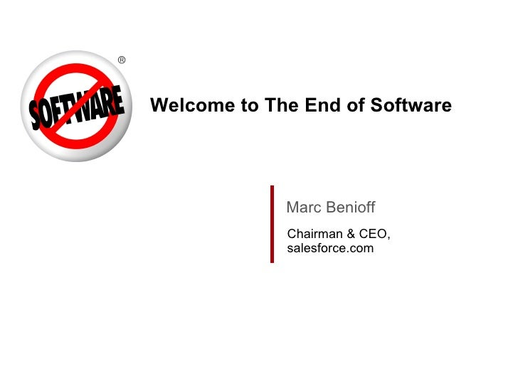 Welcome to The End of Software Marc Benioff Chairman & CEO, salesforce.com
