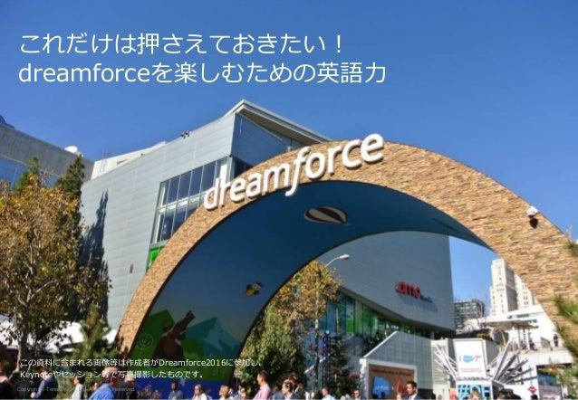 これだけは押さえておきたい! dreamforceを楽しむための英語力 Copyright © Terrasky Co., Ltd. All Rights Reserved. 1 この資料に含まれる画像等は作成者がDreamforce2016に...