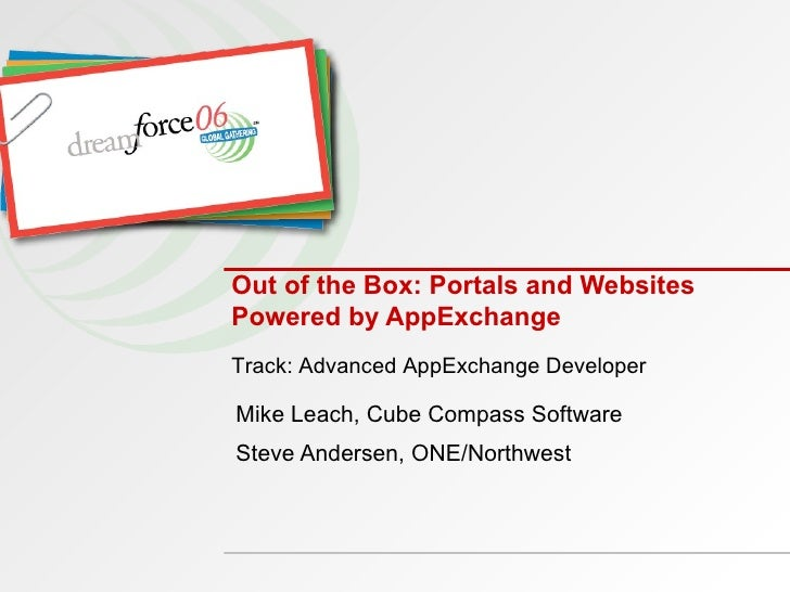 Out of the Box: Portals and Websites Powered by AppExchange Mike Leach, Cube Compass Software Steve Andersen, ONE/Northwes...