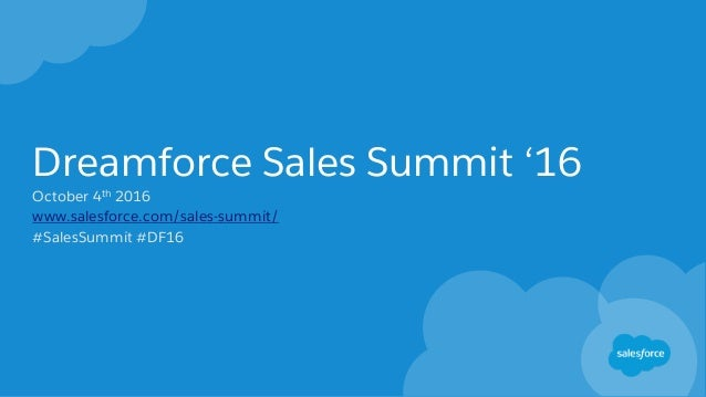 Dreamforce Sales Summit '16 October 4th 2016 www.salesforce.com/sales-summit/ #SalesSummit #DF16
