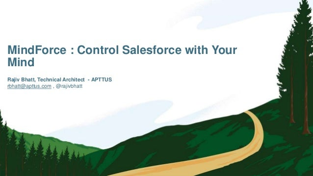 MindForce : Control Salesforce with Your Mind rbhatt@apttus.com , @rajivbhatt Rajiv Bhatt, Technical Architect - APTTUS