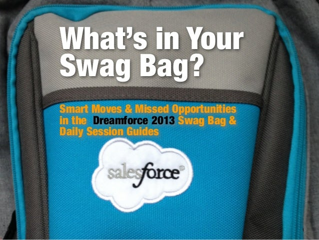 What's in Your Swag Bag? Smart Moves & Missed Opportunities in the Dreamforce 2013 Swag Bag & Daily Session Guides  1