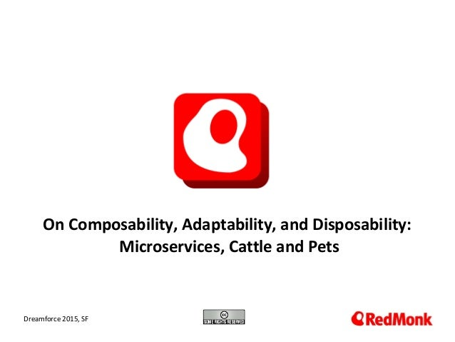 10.20.2005 On Composability, Adaptability, and Disposability: Microservices, Cattle and Pets Dreamforce 2015, SF
