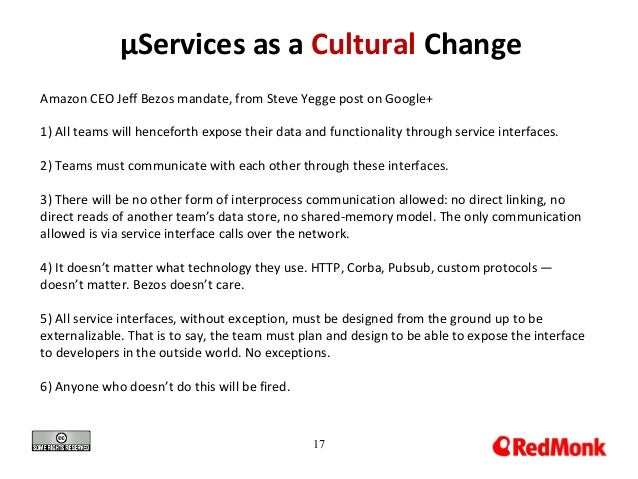 17 µServices as a Cultural Change Amazon CEO Jeff Bezos mandate, from Steve Yegge post on Google+ 1) All teams will hencef...