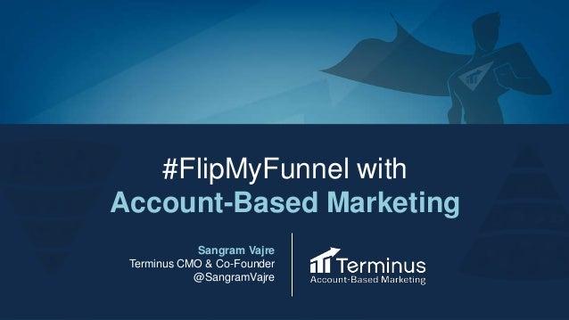 #FlipMyFunnel with Account-Based Marketing Sangram Vajre Terminus CMO & Co-Founder @SangramVajre