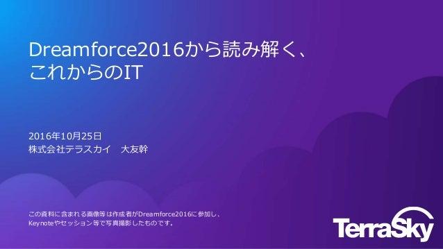 Dreamforce2016から読み解く、 これからのIT 2016年10月25日 株式会社テラスカイ 大友幹 この資料に含まれる画像等は作成者がDreamforce2016に参加し、 Keynoteやセッション等で写真撮影したものです。