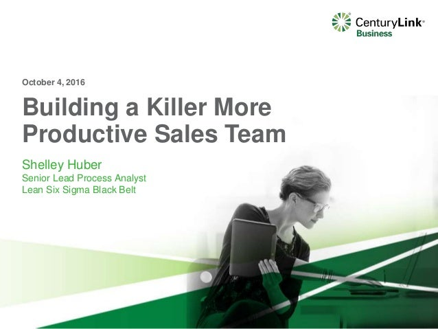 Building a Killer More Productive Sales Team Shelley Huber Senior Lead Process Analyst Lean Six Sigma Black Belt October 4...