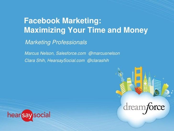 Facebook Marketing:Maximizing Your Time and MoneyMarketing ProfessionalsMarcus Nelson, Salesforce.com @marcusnelsonClara S...