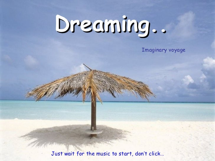 Dreaming.. Just wait for the music to start, don't click… Imaginary voyage