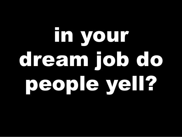 in yourdream job dopeople yell?