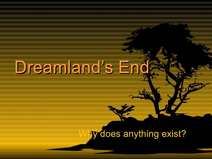 Dreamland's End Why does anything exist?