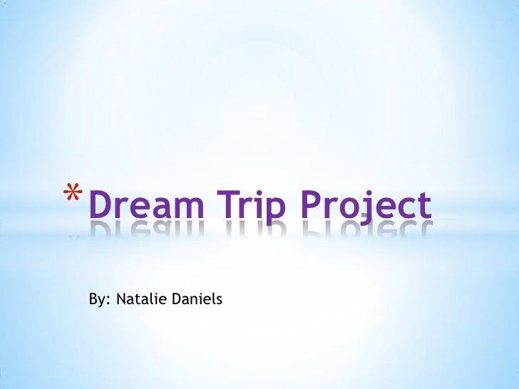 * Dream Trip Project By: Natalie Daniels