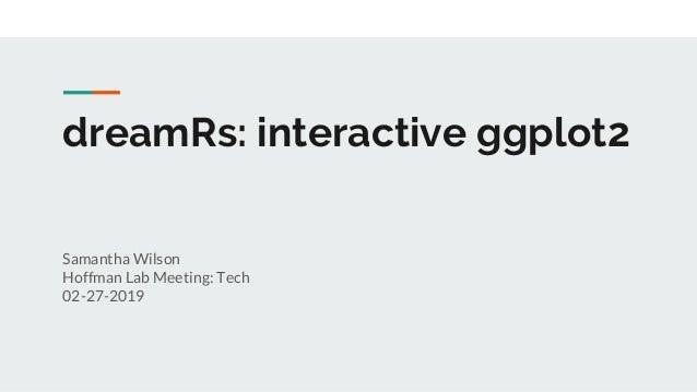 dreamRs: interactive ggplot2 Samantha Wilson Hoffman Lab Meeting: Tech 02-27-2019