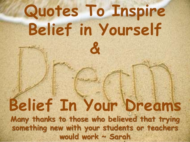 Quotes To InspireBelief in Yourself&Belief In Your DreamsMany thanks to those who believed that tryingsomething new with y...