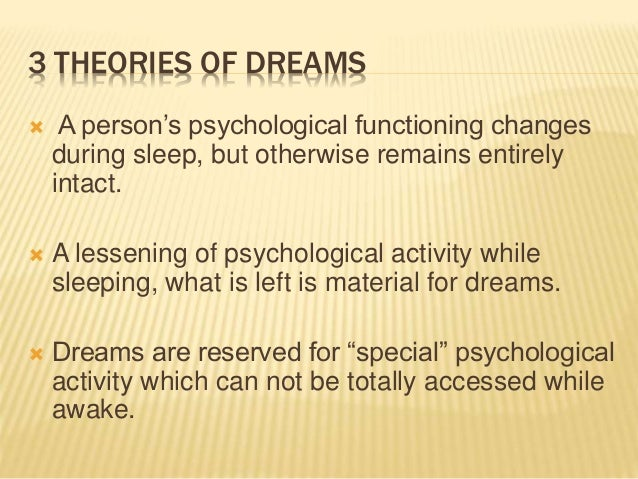 3 THEORIES OF DREAMS  A person's psychological functioning changes during sleep, but otherwise remains entirely intact. ...