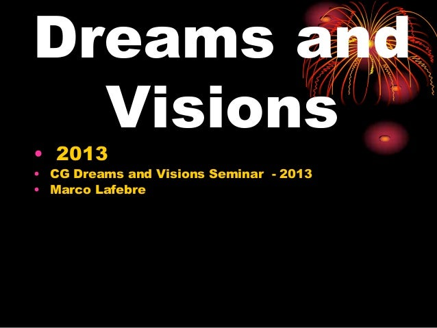 Dreams andVisions• 2013• CG Dreams and Visions Seminar - 2013• Marco Lafebre