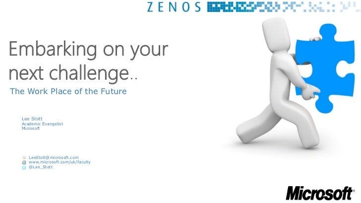 Embarking on yournext challenge..The Work Place of the Future  Lee Stott  Academic Evangelist  Microsoft     LeeStott@micr...
