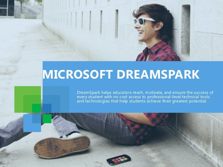 MICROSOFT DREAMSPARK    DreamSpark helps educators reach, motivate, and ensure the success of    every student with no cos...