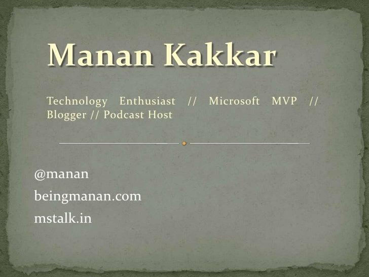 Manan Kakkar<br />Technology Enthusiast // Microsoft MVP // Blogger // Podcast Host<br />@manan<br />beingmanan.com<br />m...