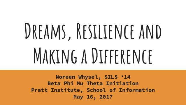 Dreams, Resilience and Making a Difference Noreen Whysel, SILS '14 Beta Phi Mu Theta Initiation Pratt Institute, School of...