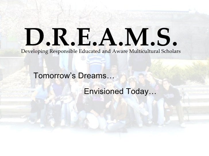 D.R.E.A.M.S. Developing Responsible Educated and Aware Multicultural Scholars Tomorrow's Dreams… Envisioned Today…