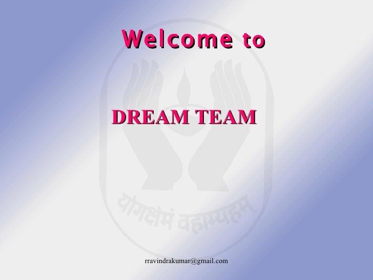Welcome to   DREAM TEAM       rravindrakumar@gmail.com