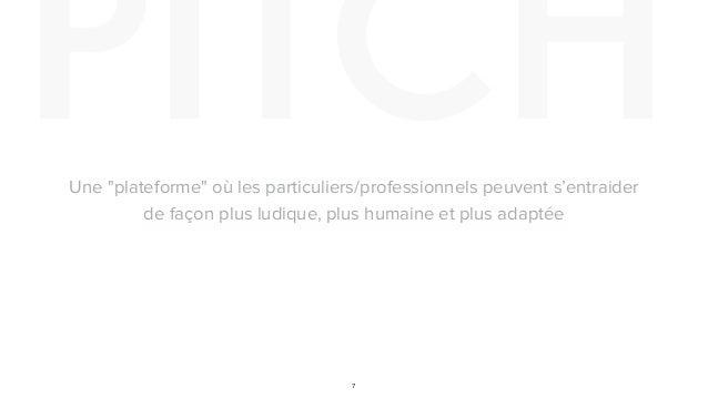 """PITCH 7 Une """"plateforme"""" où les particuliers/professionnels peuvent s'entraider de façon plus ludique, plus humaine et plu..."""