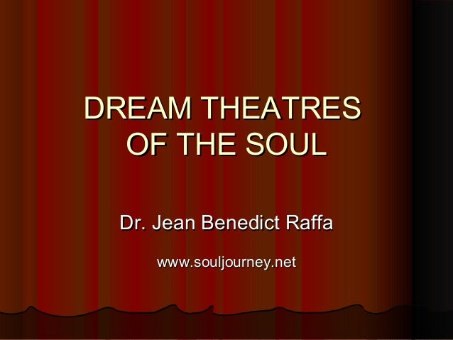 DREAM THEATRESDREAM THEATRES OF THE SOULOF THE SOUL Dr. Jean Benedict RaffaDr. Jean Benedict Raffa www.souljourney.netwww....