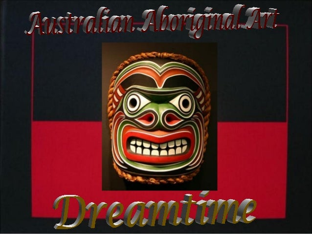 The Dreamtime for Aboriginalpeople is the time which theearth received its present formand in which the patterns andcycles...