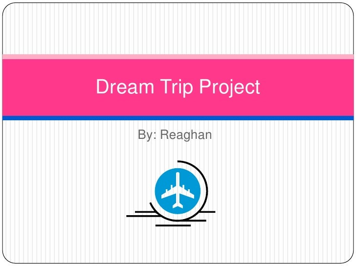 Dream Trip Project    By: Reaghan