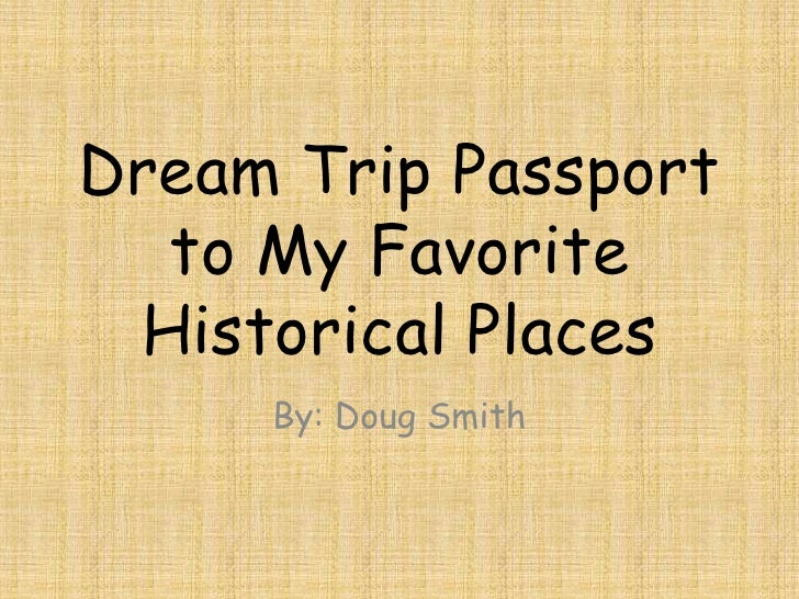 Dream Trip Passport  to My Favorite Historical Places     By: Doug Smith