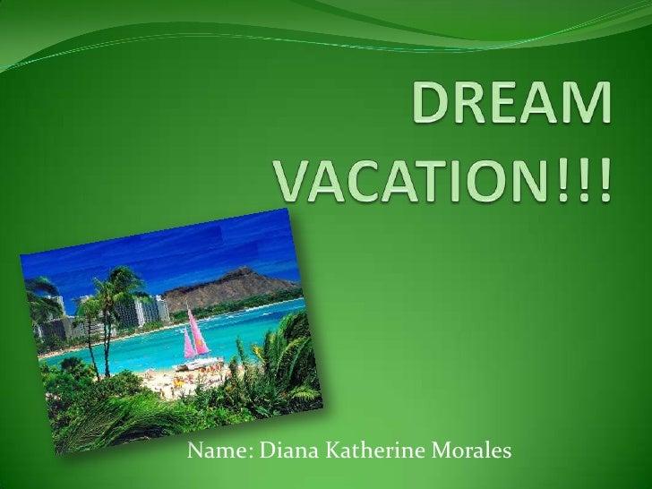 DREAM VACATION!!!<br />Name: Diana Katherine Morales<br />