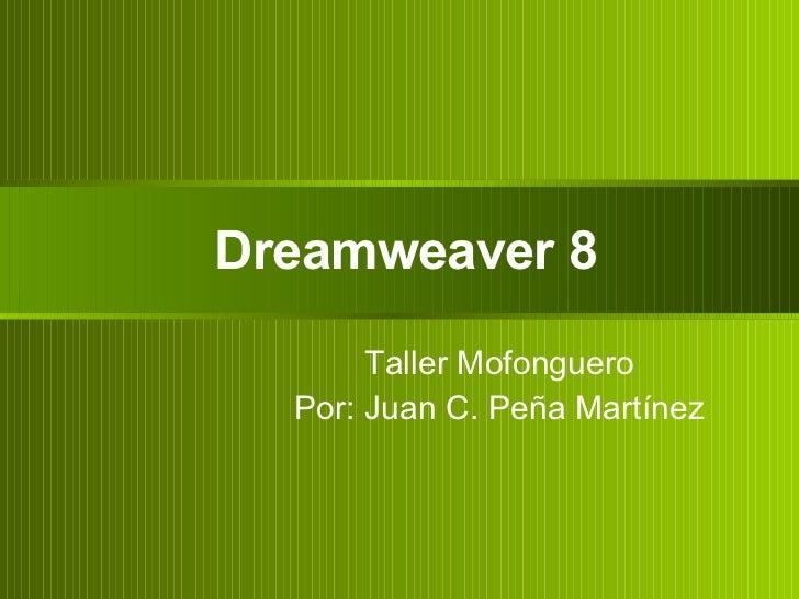 Dreamweaver 8 Taller Mofonguero Por: Juan C. Peña Martínez
