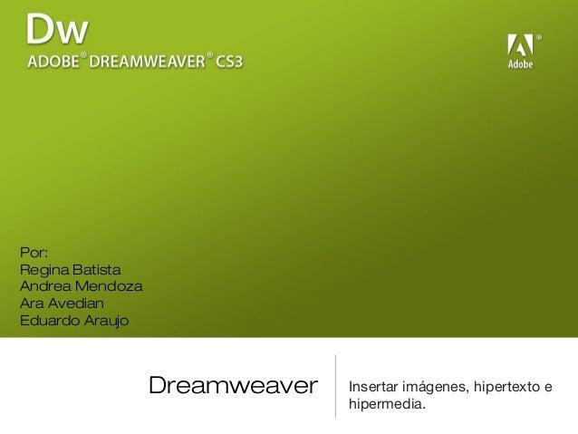 Dreamweaver Insertar imágenes, hipertexto e hipermedia. Por: Regina Batista Andrea Mendoza Ara Avedian Eduardo Araujo