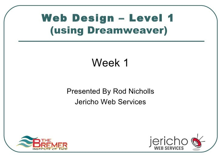 Web Design – Level 1  (using Dreamweaver)   <ul><li>Week 1 </li></ul><ul><li>Presented By Rod Nicholls </li></ul><ul><li>J...