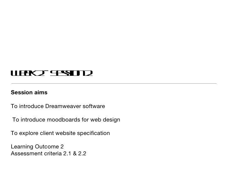 Week 2 - Session 2 <ul><li>Session aims </li></ul><ul><li>To introduce Dreamweaver software </li></ul><ul><li>To introduce...