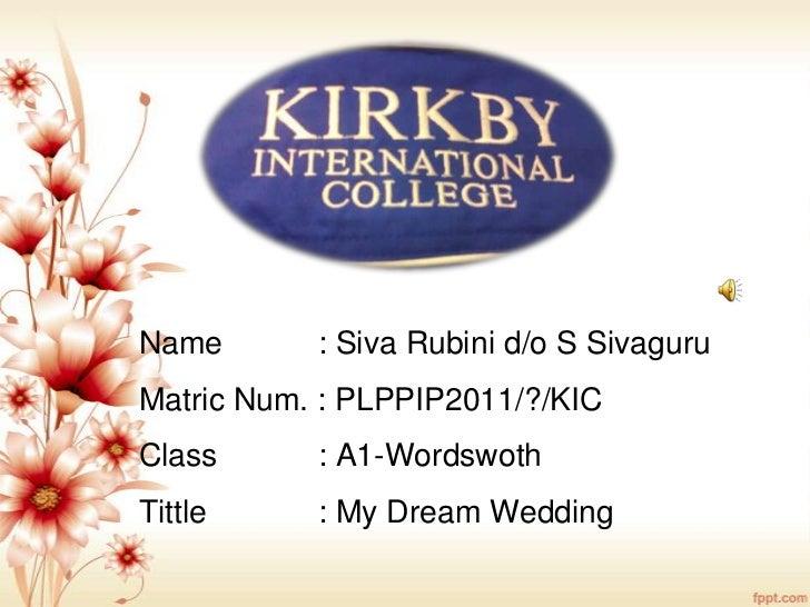 Name       : Siva Rubini d/o S SivaguruMatric Num. : PLPPIP2011/?/KICClass      : A1-WordswothTittle     : My Dream Wedding