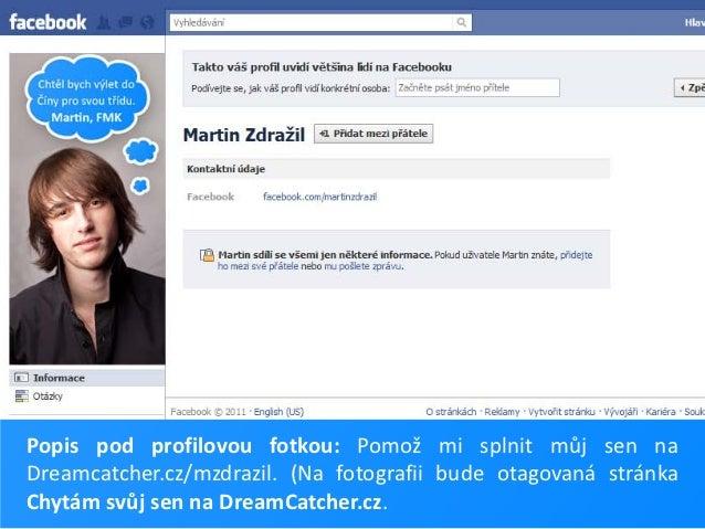 Popis pod profilovou fotkou: Pomož mi splnit můj sen naDreamcatcher.cz/mzdrazil. (Na fotografii bude otagovaná stránkaChyt...