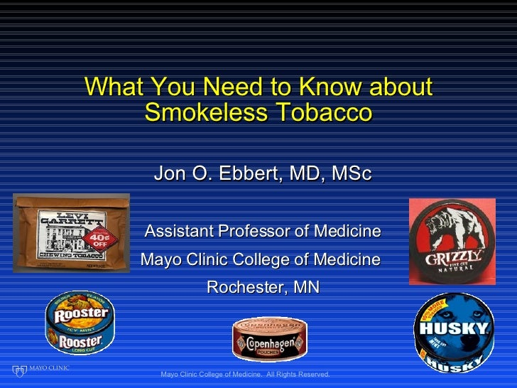 What You Need to Know about Smokeless Tobacco Jon O. Ebbert, MD, MSc Assistant Professor of Medicine Mayo Clinic College o...