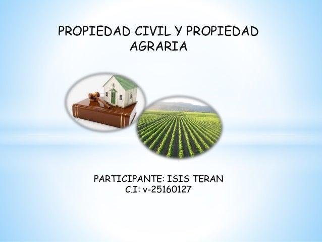 PROPIEDAD CIVIL Y PROPIEDAD AGRARIA PARTICIPANTE: ISIS TERAN C.I: v-25160127