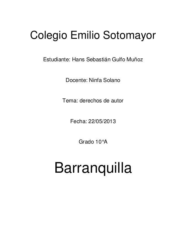 Colegio Emilio SotomayorEstudiante: Hans Sebastián Gulfo MuñozDocente: Ninfa SolanoTema: derechos de autorFecha: 22/05/201...