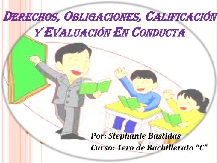 DERECHOS, OBLIGACIONES, CALIFICACIÓN    Y EVALUACIÓN EN CONDUCTA              Por: Stephanie Bastidas              Curso: ...
