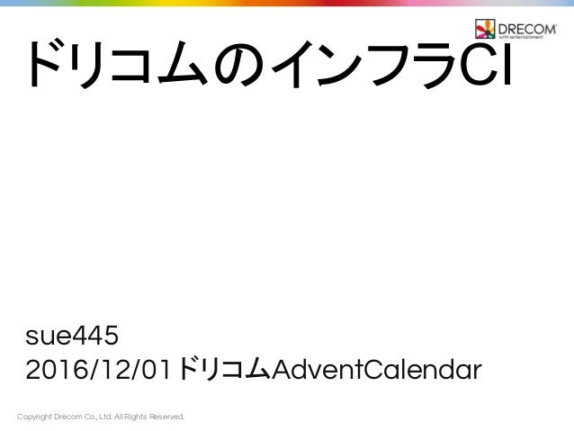 Copyright Drecom Co., Ltd. All Rights Reserved. sue445 2016/12/01 ドリコムAdventCalendar ドリコムのインフラCI