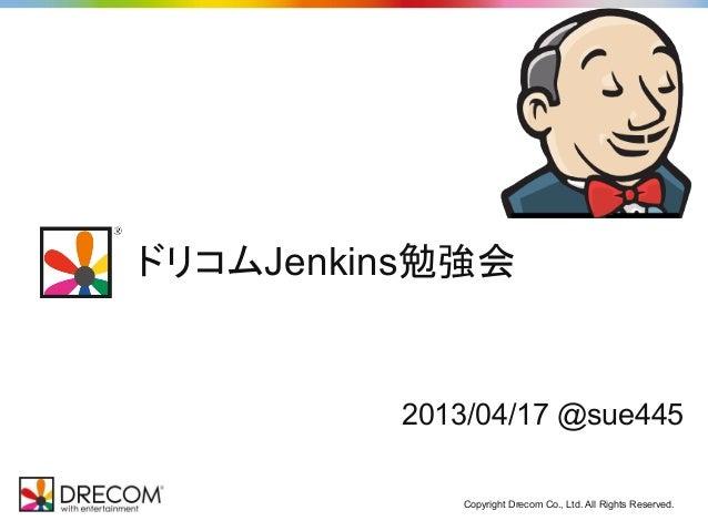 ドリコムJenkins勉強会         2013/04/17 @sue445            Copyright Drecom Co., Ltd. All Rights Reserved.