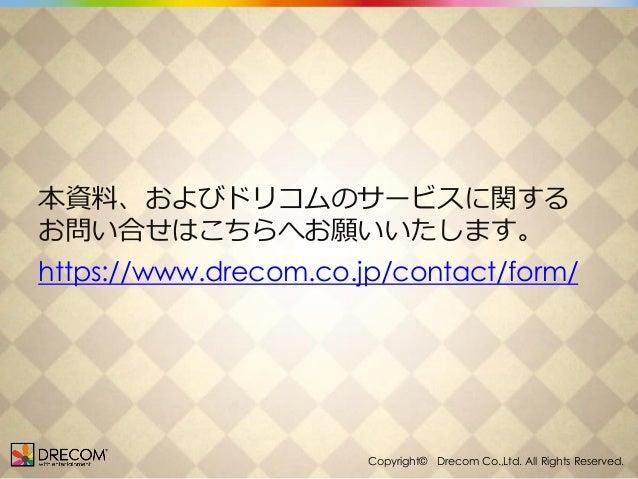 本資料、およびドリコムのサービスに関する お問い合せはこちらへお願いいたします。  https://www.drecom.co.jp/contact/form/  Copyright Drecom Co., Copyright© Drecom ...
