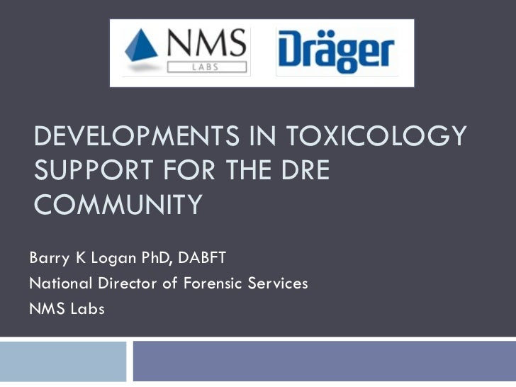 DEVELOPMENTS IN TOXICOLOGY SUPPORT FOR THE DRE COMMUNITY Barry K Logan PhD, DABFT National Director of Forensic Services N...