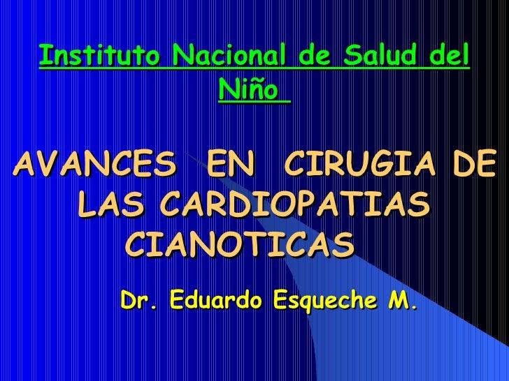 Dr. Eduardo Esqueche  M . Instituto Nacional de  Salud  del Niño  AVANCES  EN  CIRUGIA DE LAS CARDIOPATIAS CIANOTICAS